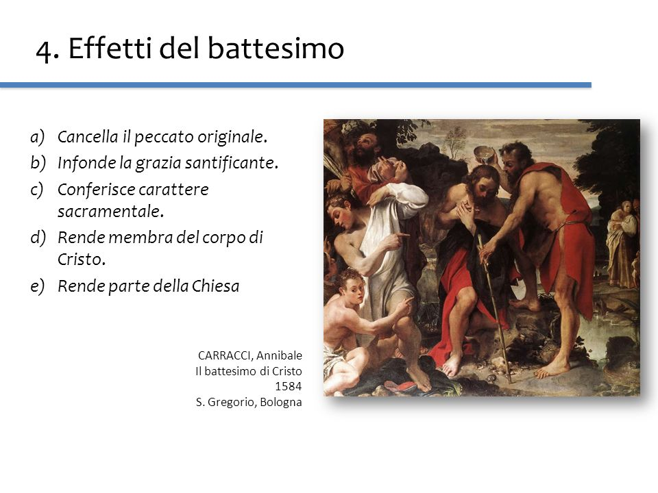 4. Effetti del battesimo a)Cancella il peccato originale. b)Infonde la grazia santificante. c)Conferisce carattere sacramentale. d)Rende membra del co
