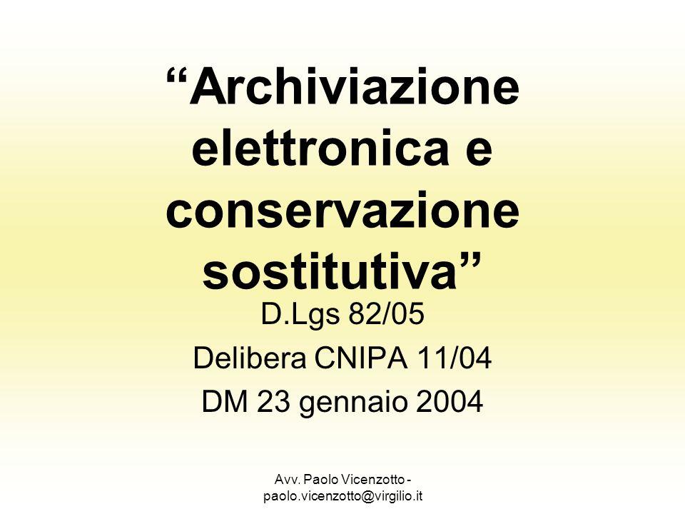 Avv. Paolo Vicenzotto - paolo.vicenzotto@virgilio.it Archiviazione elettronica e conservazione sostitutiva D.Lgs 82/05 Delibera CNIPA 11/04 DM 23 genn