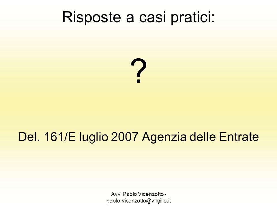 Avv. Paolo Vicenzotto - paolo.vicenzotto@virgilio.it Risposte a casi pratici: ? Del. 161/E luglio 2007 Agenzia delle Entrate