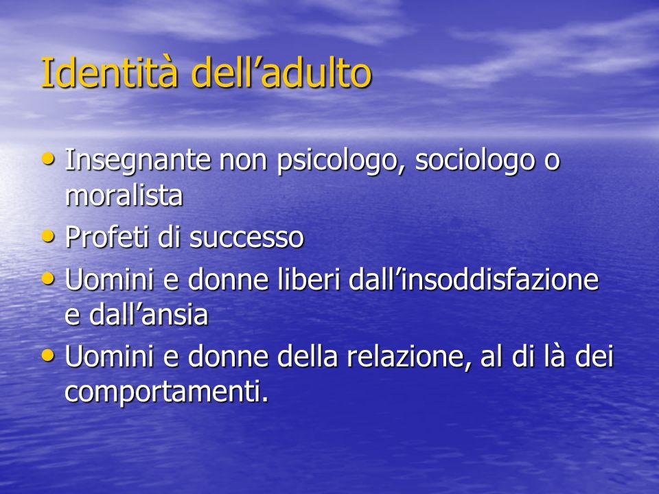 Identità delladulto Insegnante non psicologo, sociologo o moralista Insegnante non psicologo, sociologo o moralista Profeti di successo Profeti di suc