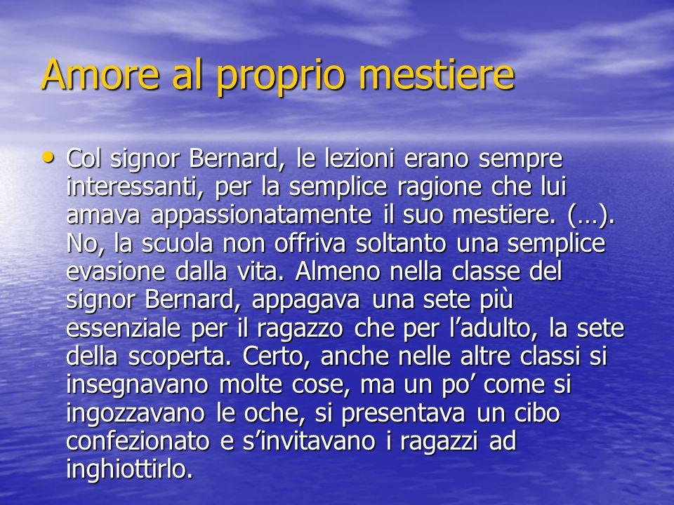 Amore al proprio mestiere Col signor Bernard, le lezioni erano sempre interessanti, per la semplice ragione che lui amava appassionatamente il suo mes