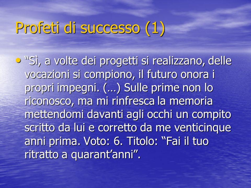 Profeti di successo (1) Sì, a volte dei progetti si realizzano, delle vocazioni si compiono, il futuro onora i propri impegni. (…) Sulle prime non lo