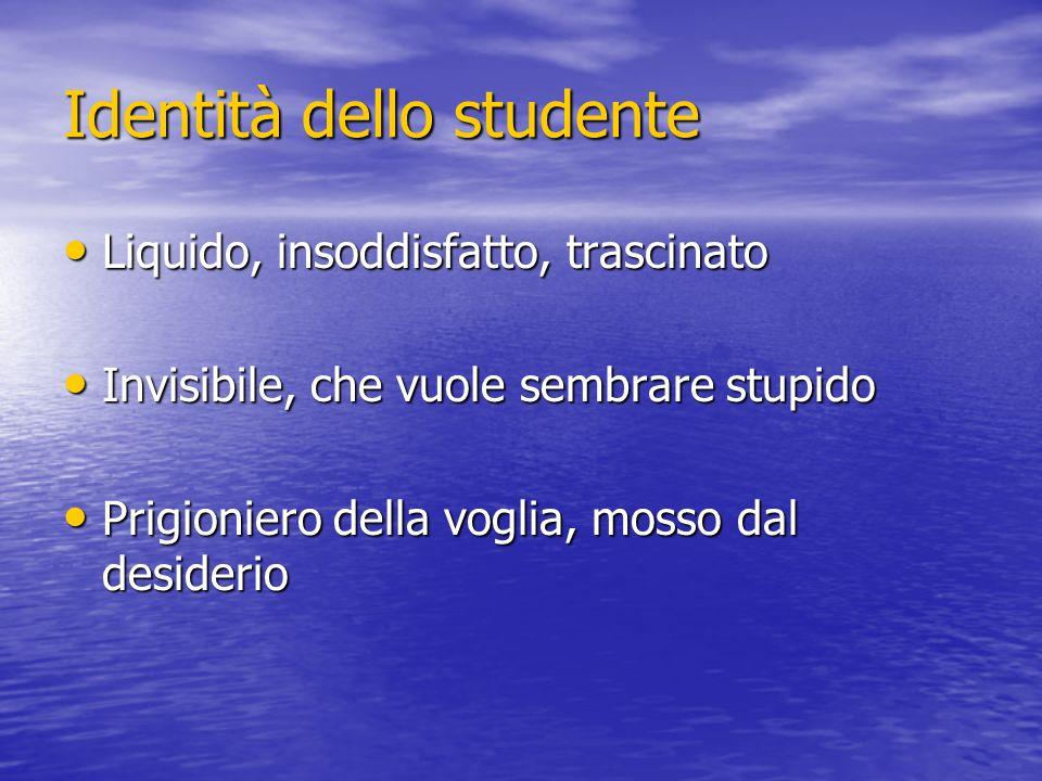 Identità dello studente Liquido, insoddisfatto, trascinato Liquido, insoddisfatto, trascinato Invisibile, che vuole sembrare stupido Invisibile, che v