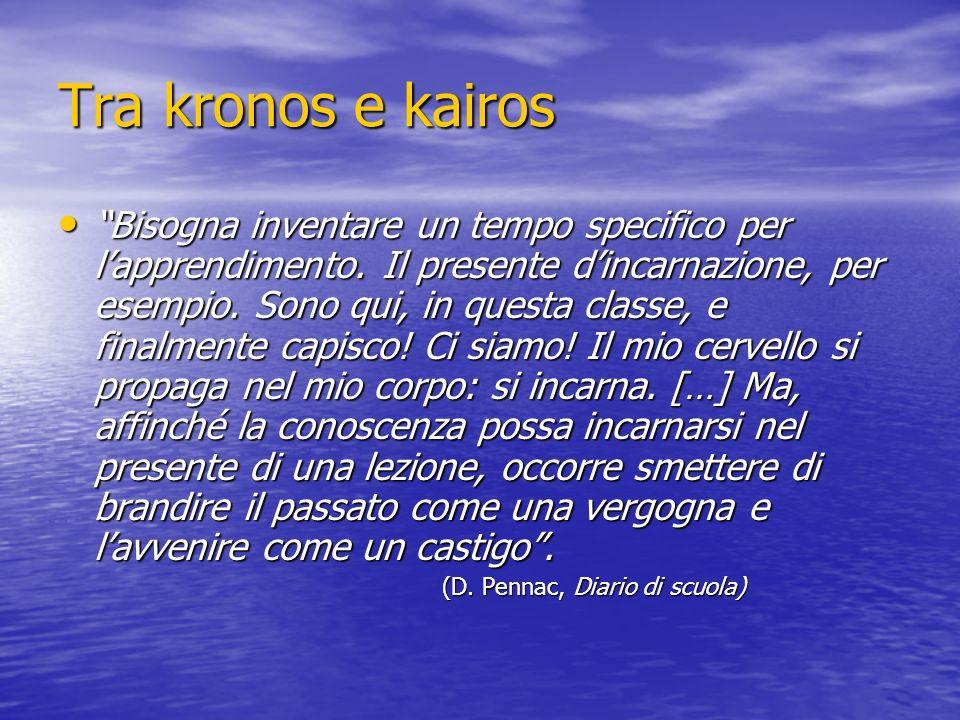 Tra kronos e kairos Bisogna inventare un tempo specifico per lapprendimento. Il presente dincarnazione, per esempio. Sono qui, in questa classe, e fin