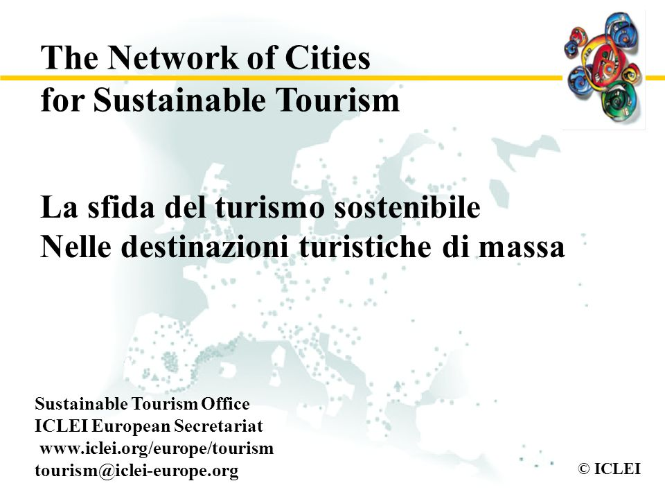 © ICLEI La sfida del turismo sostenibile Nelle destinazioni turistiche di massa Sustainable Tourism Office ICLEI European Secretariat www.iclei.org/eu