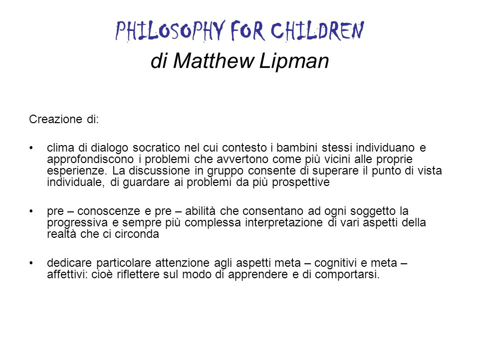 PHILOSOPHY FOR CHILDREN di Matthew Lipman Creazione di: clima di dialogo socratico nel cui contesto i bambini stessi individuano e approfondiscono i p