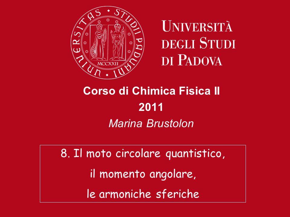 Corso di Chimica Fisica II 2011 Marina Brustolon 8. Il moto circolare quantistico, il momento angolare, le armoniche sferiche