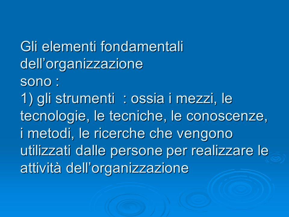 Gli elementi fondamentali dellorganizzazione sono : 1) gli strumenti : ossia i mezzi, le tecnologie, le tecniche, le conoscenze, i metodi, le ricerche che vengono utilizzati dalle persone per realizzare le attività dellorganizzazione