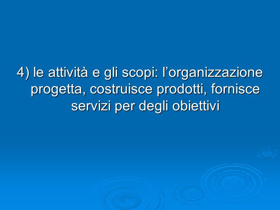 4) le attività e gli scopi: lorganizzazione progetta, costruisce prodotti, fornisce servizi per degli obiettivi