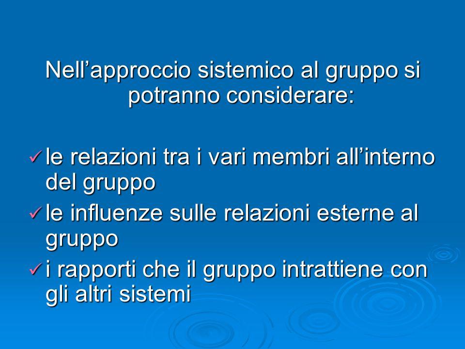 Nellapproccio sistemico al gruppo si potranno considerare: le relazioni tra i vari membri allinterno del gruppo le relazioni tra i vari membri allinte
