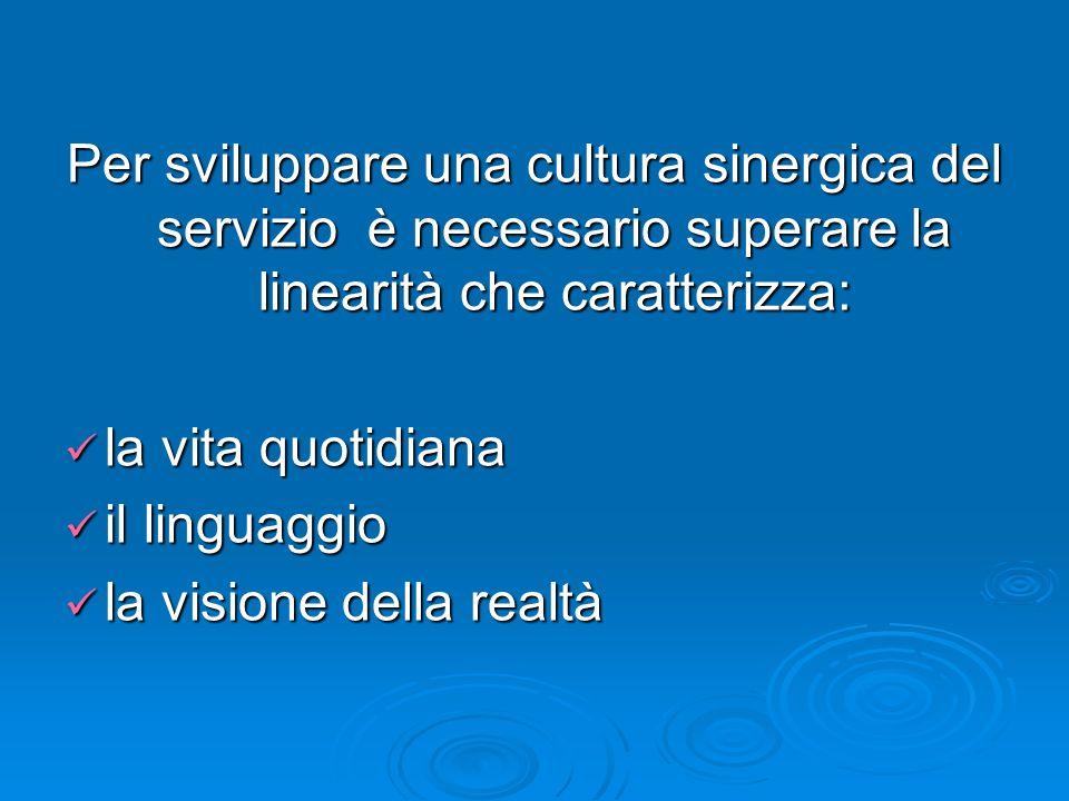 Per sviluppare una cultura sinergica del servizio è necessario superare la linearità che caratterizza: la vita quotidiana la vita quotidiana il linguaggio il linguaggio la visione della realtà la visione della realtà