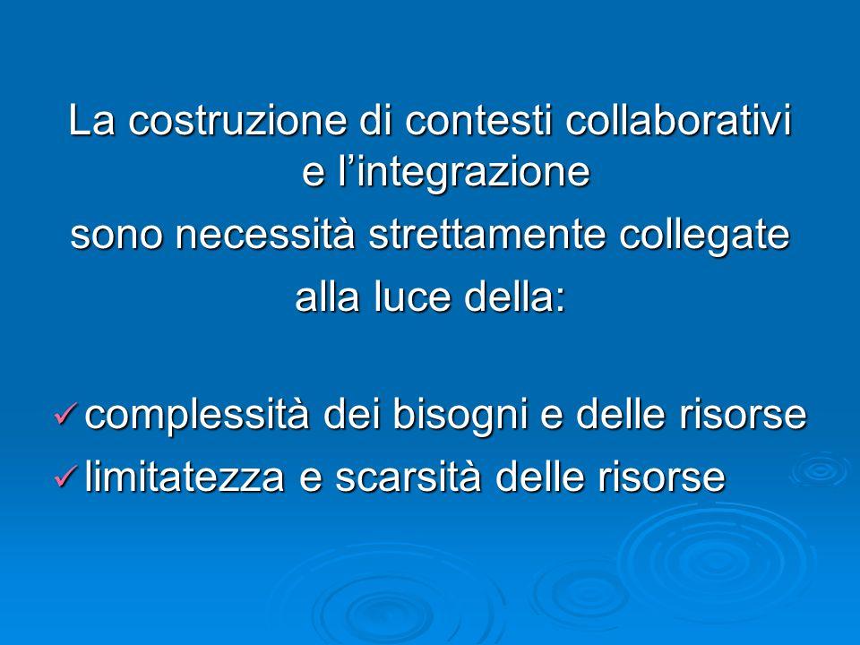 La costruzione di contesti collaborativi e lintegrazione sono necessità strettamente collegate alla luce della: complessità dei bisogni e delle risors