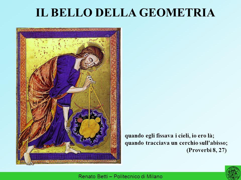 IL BELLO DELLA GEOMETRIA Renato Betti – Politecnico di Milano quando egli fissava i cieli, io ero là; quando tracciava un cerchio sull'abisso; (Prover