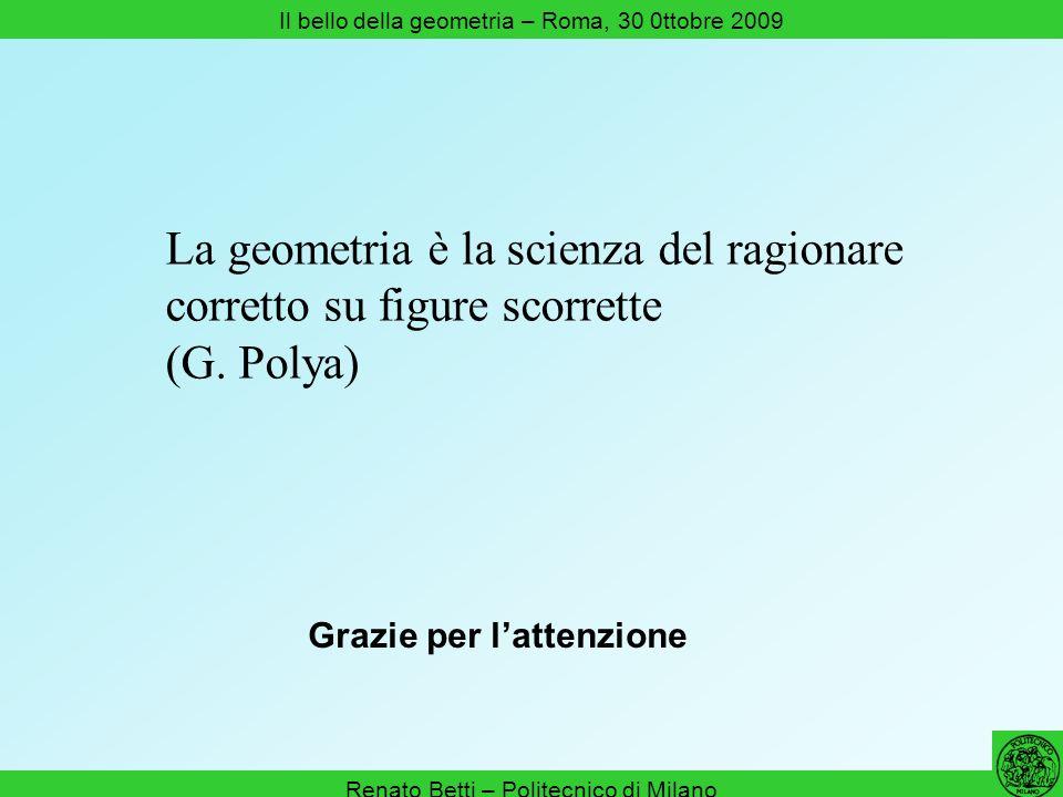 Renato Betti – Politecnico di Milano Il bello della geometria – Roma, 30 0ttobre 2009 Grazie per lattenzione La geometria è la scienza del ragionare c