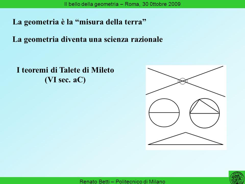 Renato Betti – Politecnico di Milano Il bello della geometria – Roma, 30 0ttobre 2009 La geometria è lo studio delle forme dello spazio Esistono solo cinque poliedri regolari convessi (Teeteto, IV aC) Teorema di Pitagora