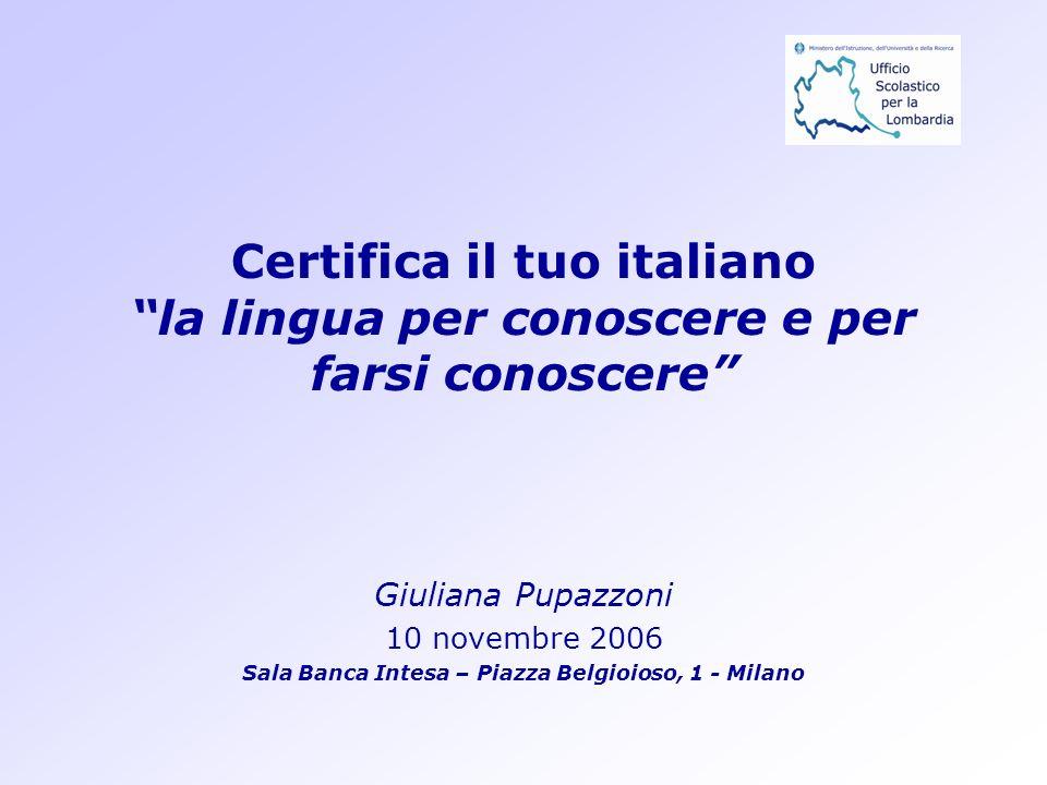 Certifica il tuo italiano la lingua per conoscere e per farsi conoscere Giuliana Pupazzoni 10 novembre 2006 Sala Banca Intesa – Piazza Belgioioso, 1 -