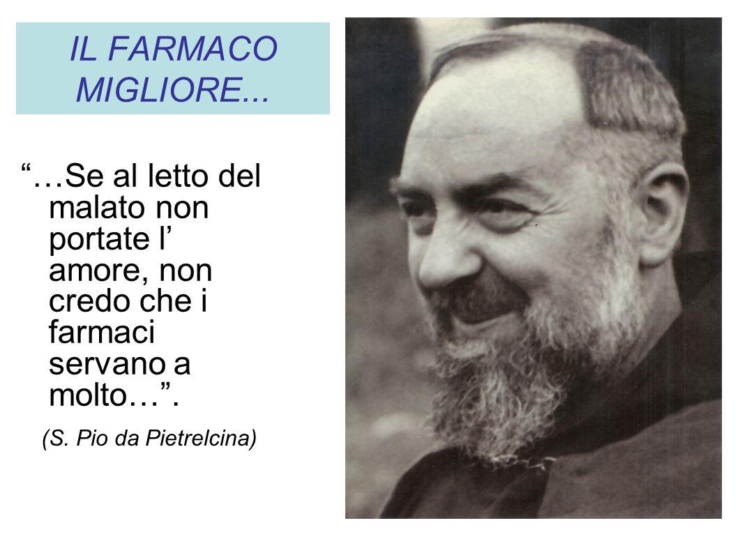 IL FARMACO MIGLIORE... …Se al letto del malato non portate l amore, non credo che i farmaci servano a molto…. (S. Pio da Pietrelcina)