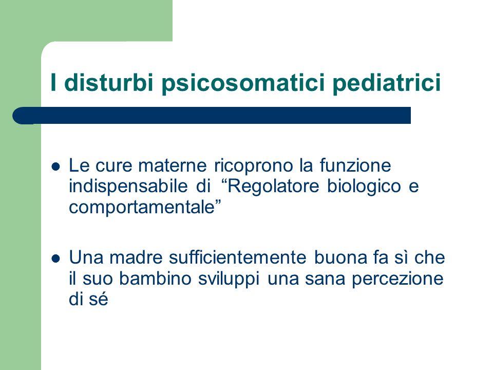 I disturbi psicosomatici pediatrici Le cure materne ricoprono la funzione indispensabile di Regolatore biologico e comportamentale Una madre sufficien