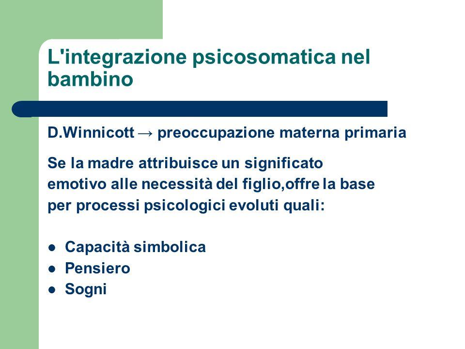 L'integrazione psicosomatica nel bambino D.Winnicott preoccupazione materna primaria Se la madre attribuisce un significato emotivo alle necessità del