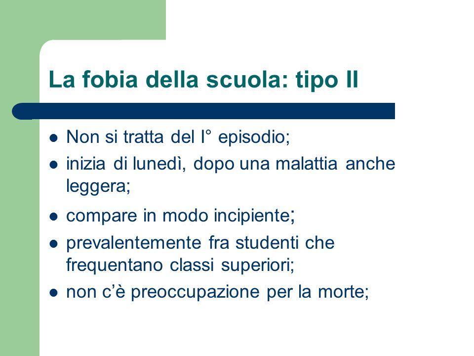 La fobia della scuola: tipo II Non si tratta del I° episodio; inizia di lunedì, dopo una malattia anche leggera; compare in modo incipiente ; prevalen
