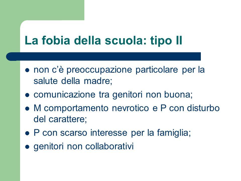 La fobia della scuola: tipo II non cè preoccupazione particolare per la salute della madre; comunicazione tra genitori non buona; M comportamento nevr