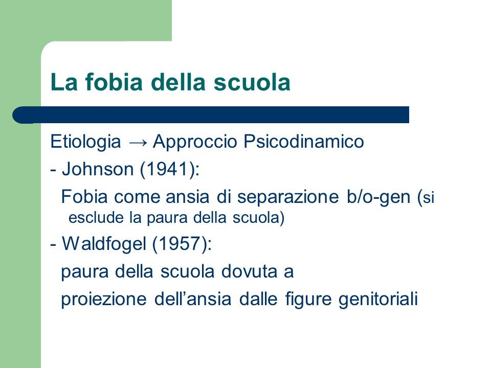 La fobia della scuola Etiologia Approccio Psicodinamico - Johnson (1941): Fobia come ansia di separazione b/o-gen ( si esclude la paura della scuola)