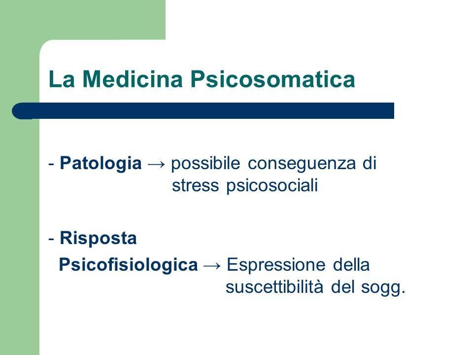 La Medicina Psicosomatica - Patologia possibile conseguenza di stress psicosociali - Risposta Psicofisiologica Espressione della suscettibilità del so