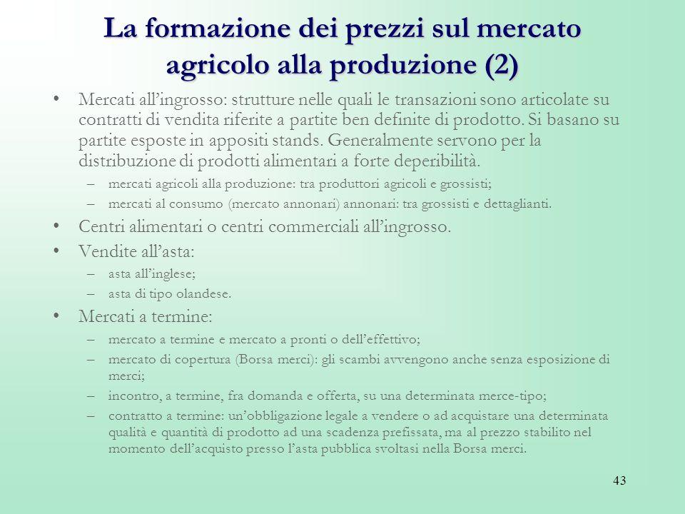 43 La formazione dei prezzi sul mercato agricolo alla produzione (2) Mercati allingrosso: strutture nelle quali le transazioni sono articolate su cont