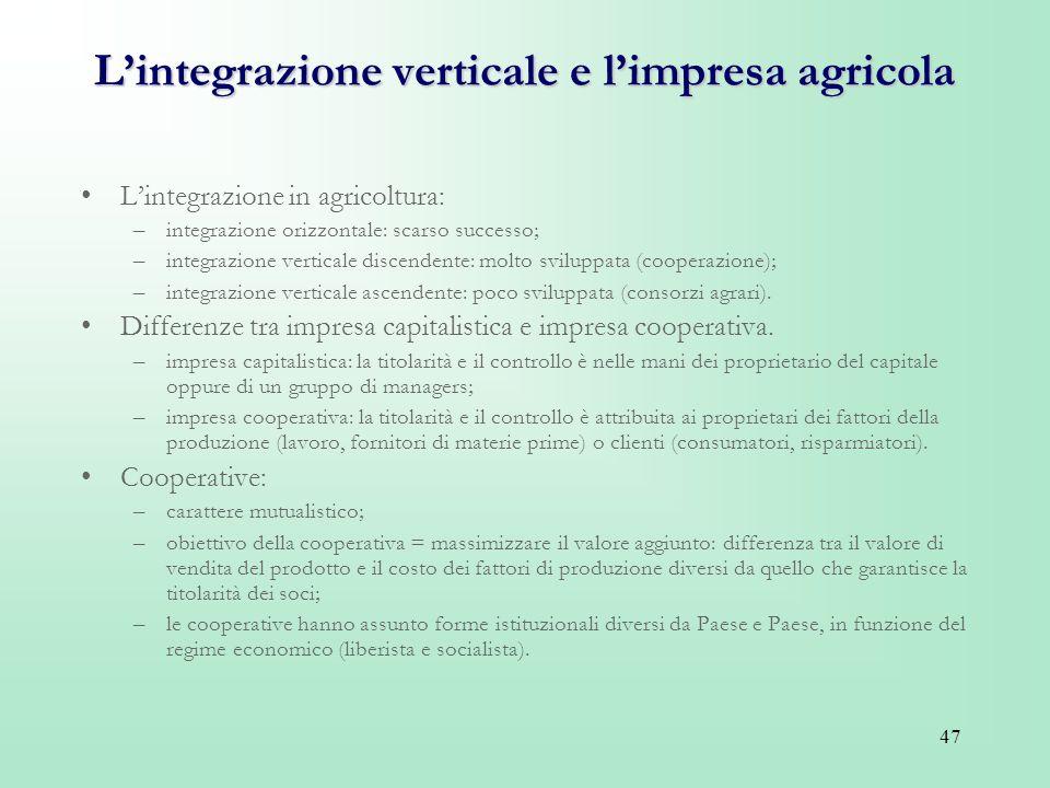 47 Lintegrazione verticale e limpresa agricola Lintegrazione in agricoltura: –integrazione orizzontale: scarso successo; –integrazione verticale disce