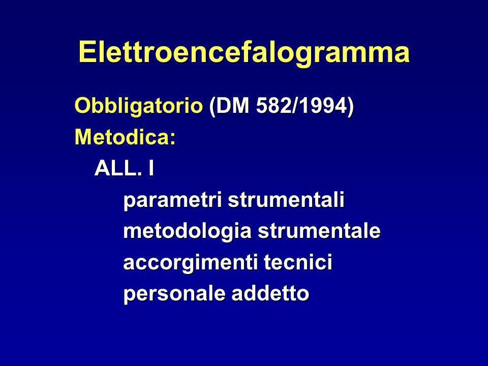 Elettroencefalogramma Obbligatorio (DM 582/1994) Metodica: ALL. I parametri strumentali metodologia strumentale accorgimenti tecnici personale addetto