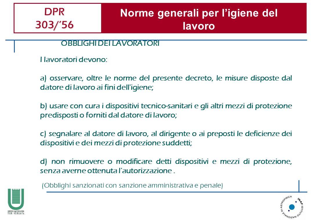DPR 303/56 Norme generali per ligiene del lavoro OBBLIGHI DEI LAVORATORI I lavoratori devono: a) osservare, oltre le norme del presente decreto, le mi