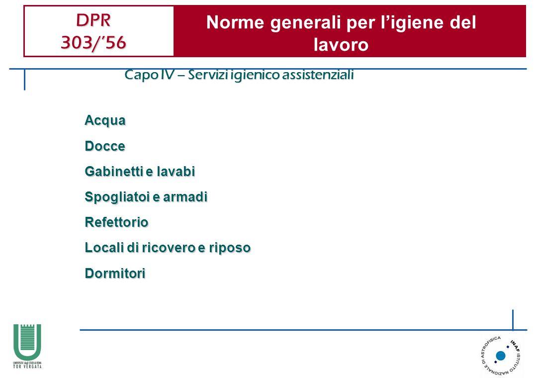 DPR 303/56 Norme generali per ligiene del lavoro Capo IV – Servizi igienico assistenziali AcquaDocce Gabinetti e lavabi Spogliatoi e armadi Refettorio