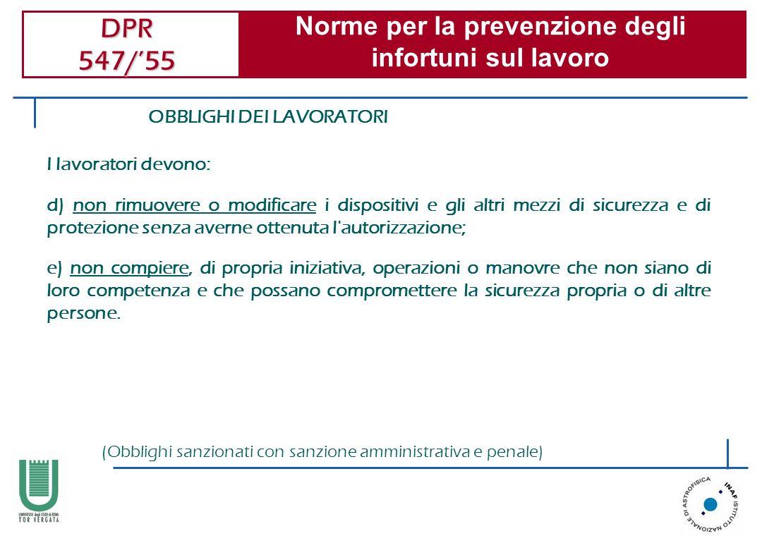 DPR 547/55 Norme per la prevenzione degli infortuni sul lavoro OBBLIGHI DEI LAVORATORI I lavoratori devono: d) non rimuovere o modificare i dispositiv