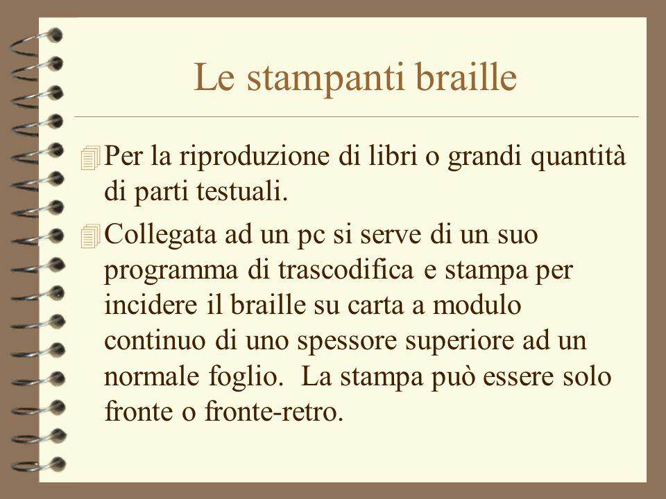 Le stampanti braille 4 Per la riproduzione di libri o grandi quantità di parti testuali. 4 Collegata ad un pc si serve di un suo programma di trascodi