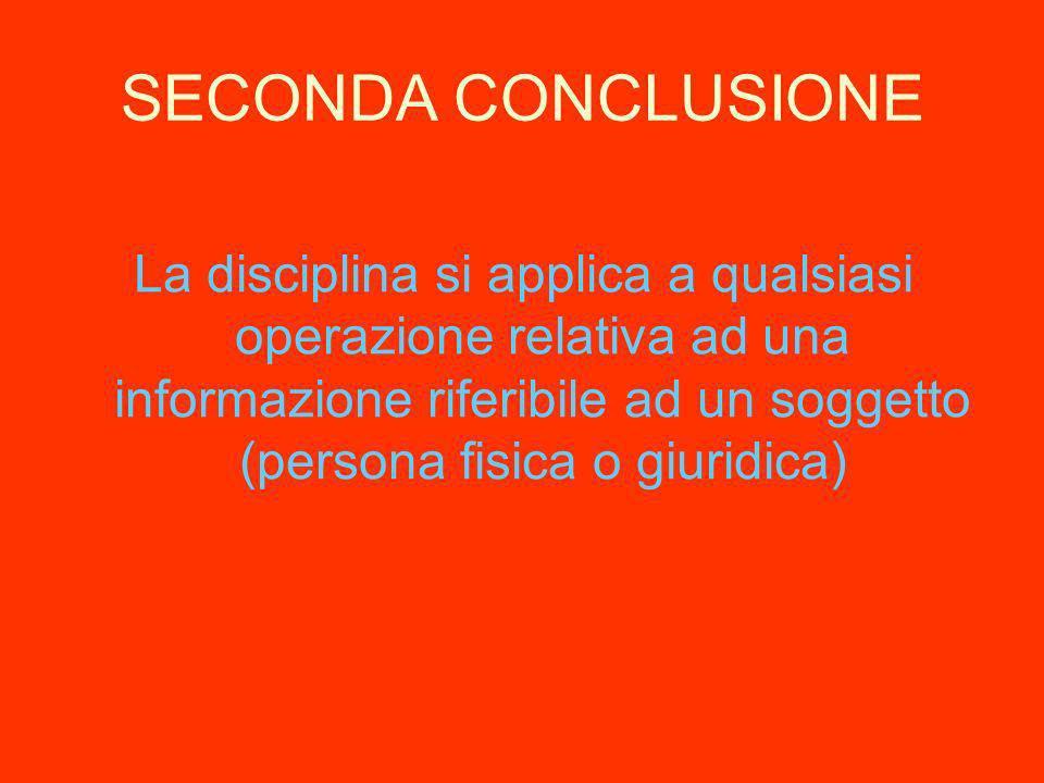 SECONDA CONCLUSIONE La disciplina si applica a qualsiasi operazione relativa ad una informazione riferibile ad un soggetto (persona fisica o giuridica)