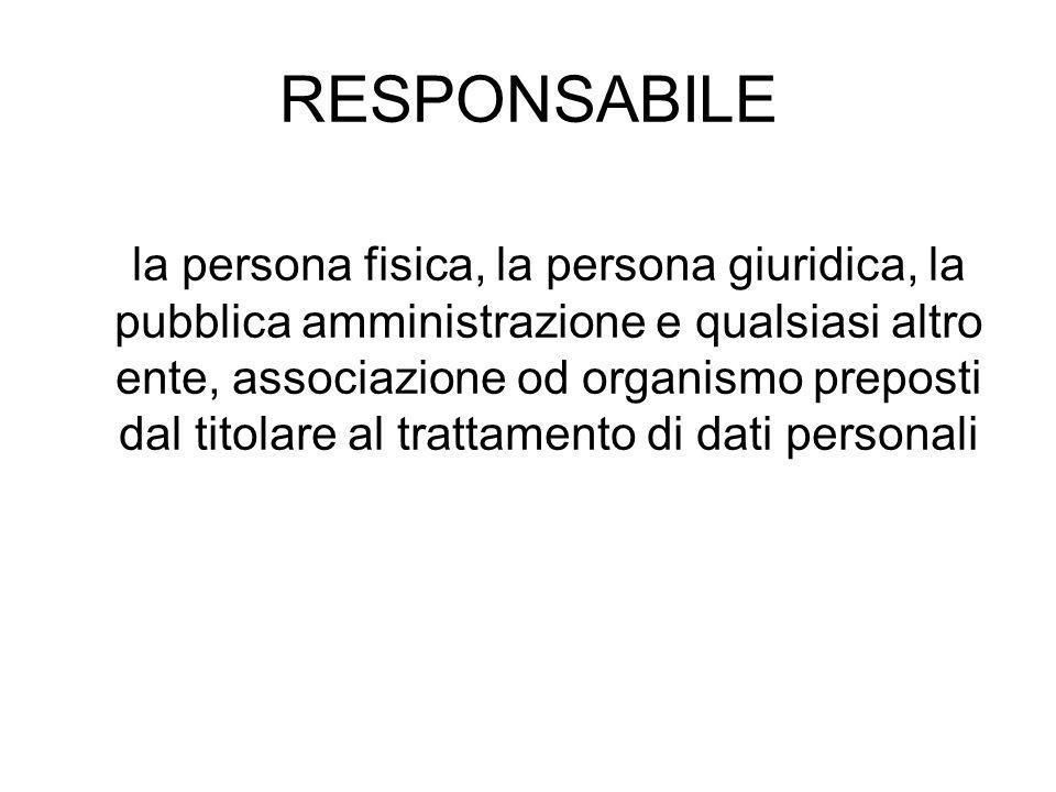 RESPONSABILE la persona fisica, la persona giuridica, la pubblica amministrazione e qualsiasi altro ente, associazione od organismo preposti dal titolare al trattamento di dati personali