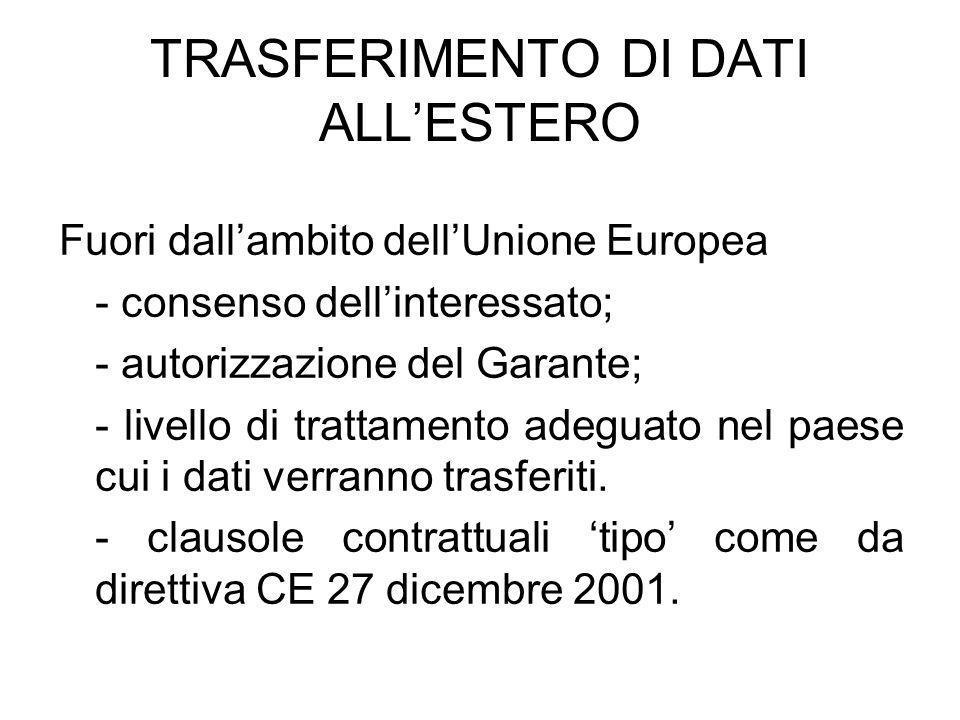 TRASFERIMENTO DI DATI ALLESTERO Fuori dallambito dellUnione Europea - consenso dellinteressato; - autorizzazione del Garante; - livello di trattamento adeguato nel paese cui i dati verranno trasferiti.