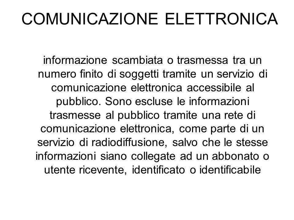 COMUNICAZIONE ELETTRONICA informazione scambiata o trasmessa tra un numero finito di soggetti tramite un servizio di comunicazione elettronica accessibile al pubblico.