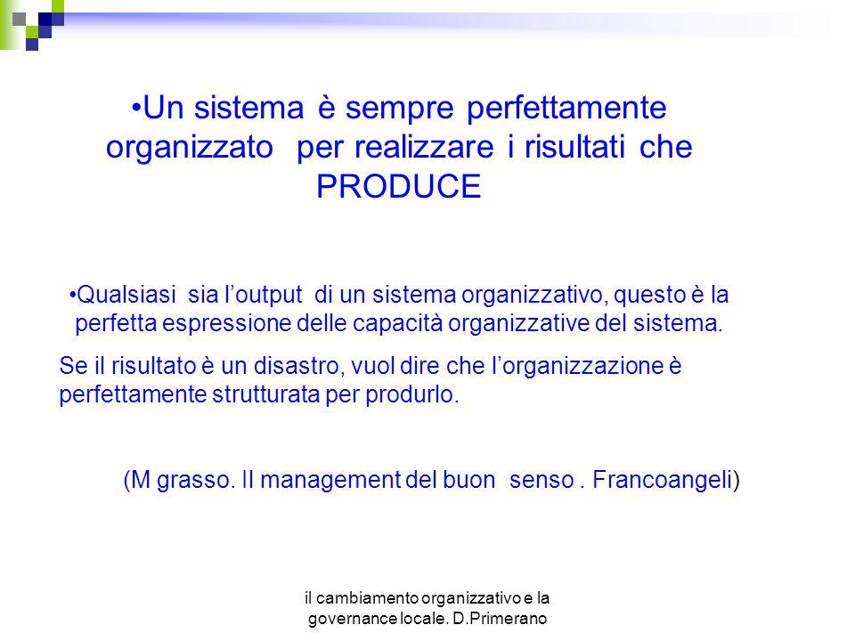 il cambiamento organizzativo e la governance locale. D.Primerano Un sistema è sempre perfettamente organizzato per realizzare i risultati che PRODUCE