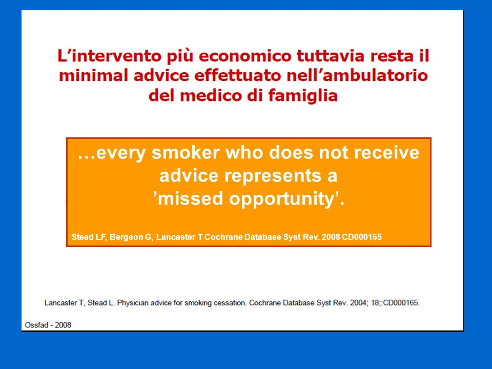 …every smoker who does not receive advice represents a missed opportunity. Stead LF, Bergson G, Lancaster T Cochrane Database Syst Rev. 2008 CD000165