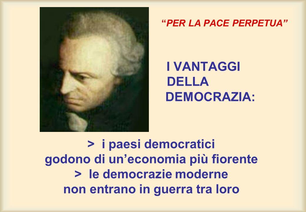 PER LA PACE PERPETUA I VANTAGGI DELLA DEMOCRAZIA: > i paesi democratici godono di uneconomia più fiorente > le democrazie moderne non entrano in guerr