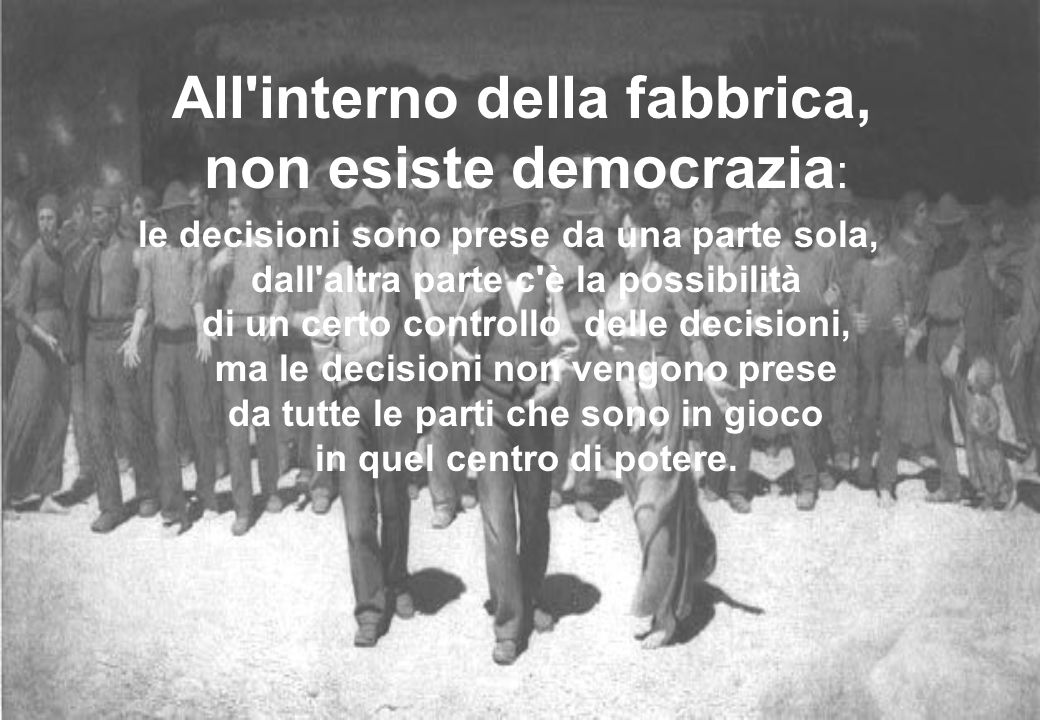 All'interno della fabbrica, non esiste democrazia : le decisioni sono prese da una parte sola, dall'altra parte c'è la possibilità di un certo control