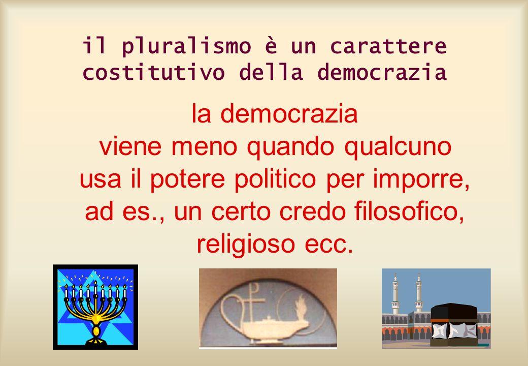 il pluralismo è un carattere costitutivo della democrazia la democrazia viene meno quando qualcuno usa il potere politico per imporre, ad es., un cert