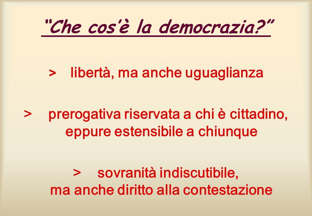 Che cosè la democrazia? > libertà, ma anche uguaglianza > prerogativa riservata a chi è cittadino, eppure estensibile a chiunque > sovranità indiscuti