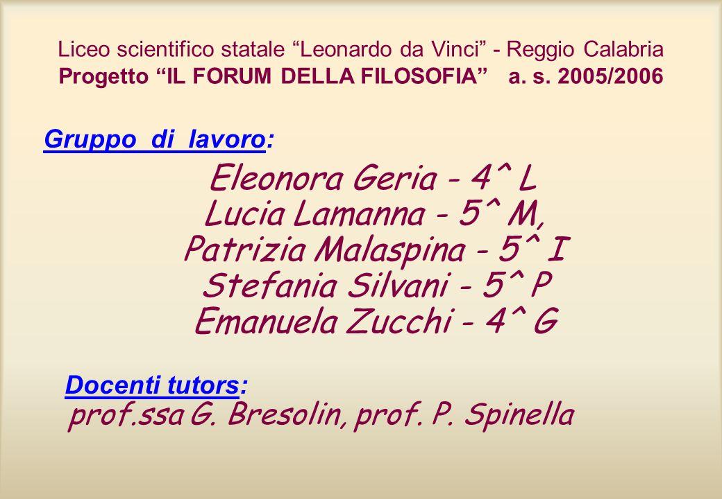 Liceo scientifico statale Leonardo da Vinci - Reggio Calabria Progetto IL FORUM DELLA FILOSOFIA a. s. 2005/2006 Gruppo di lavoro: Eleonora Geria - 4^