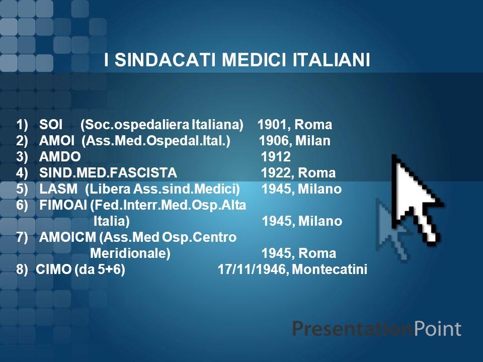 I SINDACATI MEDICI ITALIANI 1) SOI (Soc.ospedaliera Italiana) 1901, Roma 2) AMOI (Ass.Med.Ospedal.Ital.) 1906, Milan 3) AMDO 1912 4) SIND.MED.FASCISTA