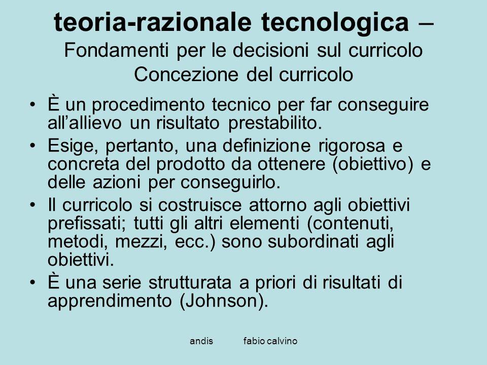 andis fabio calvino teoria-razionale tecnologica – Fondamenti per le decisioni sul curricolo Concezione del curricolo È un procedimento tecnico per fa