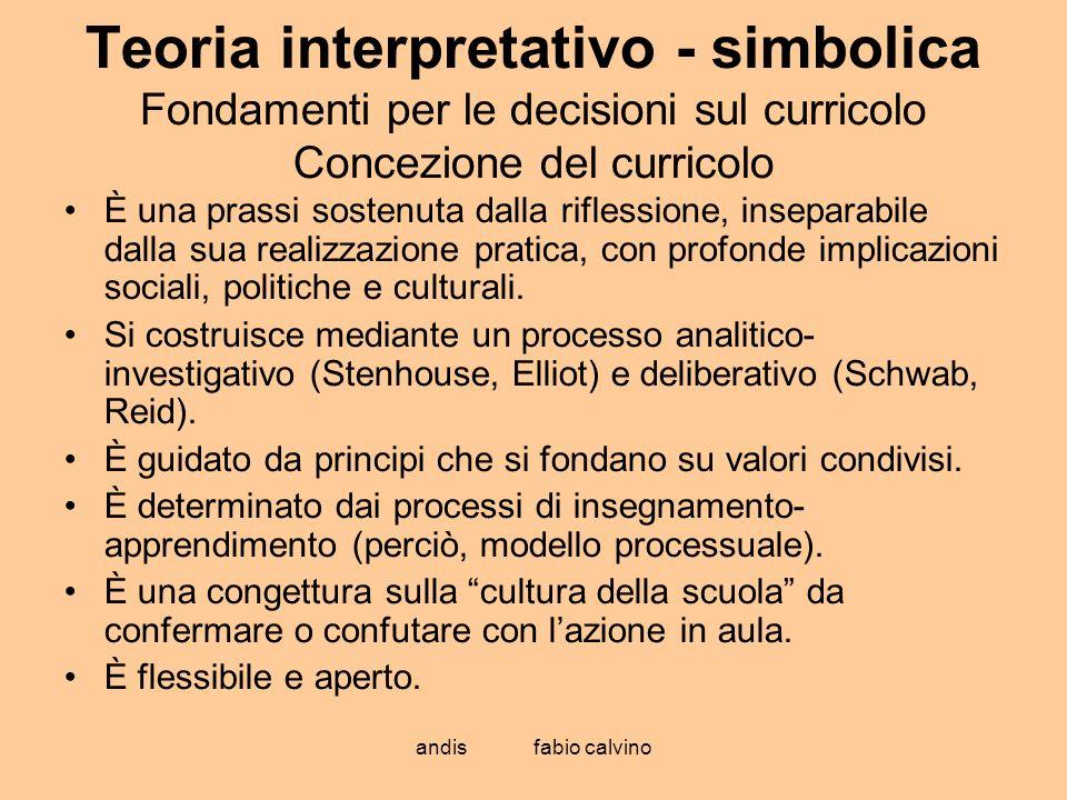 andis fabio calvino Teoria interpretativo - simbolica Fondamenti per le decisioni sul curricolo Concezione del curricolo È una prassi sostenuta dalla