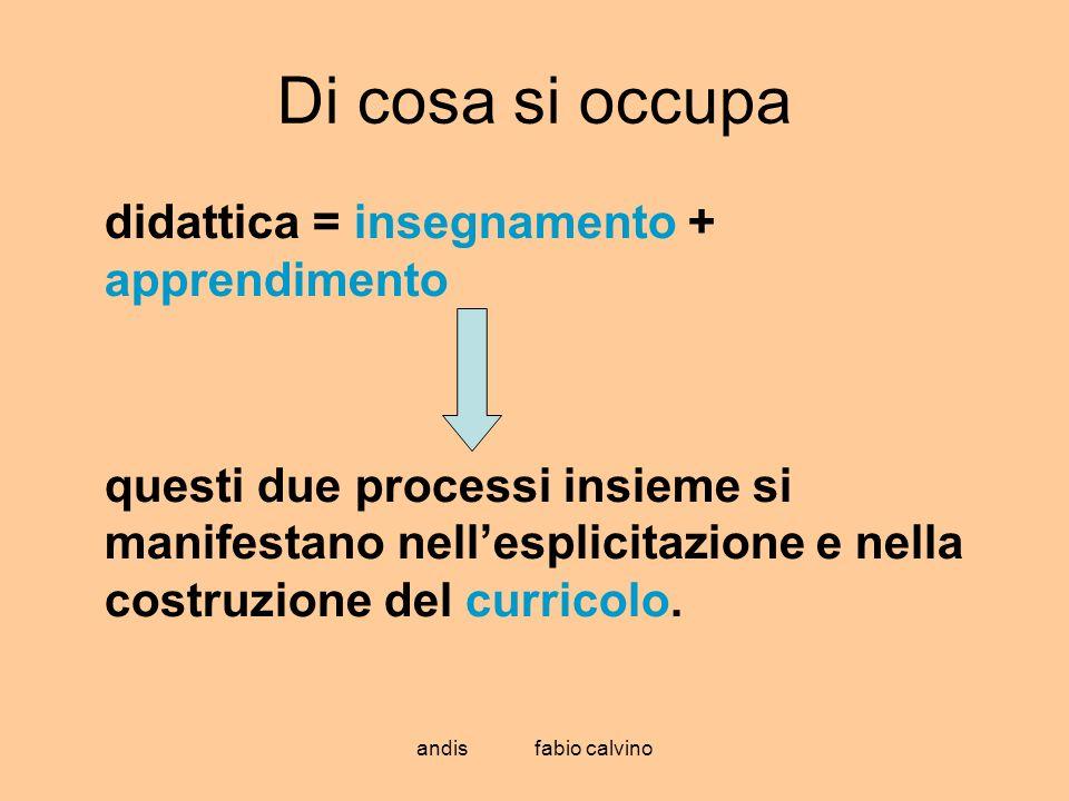andis fabio calvino Di cosa si occupa didattica = insegnamento + apprendimento questi due processi insieme si manifestano nellesplicitazione e nella c