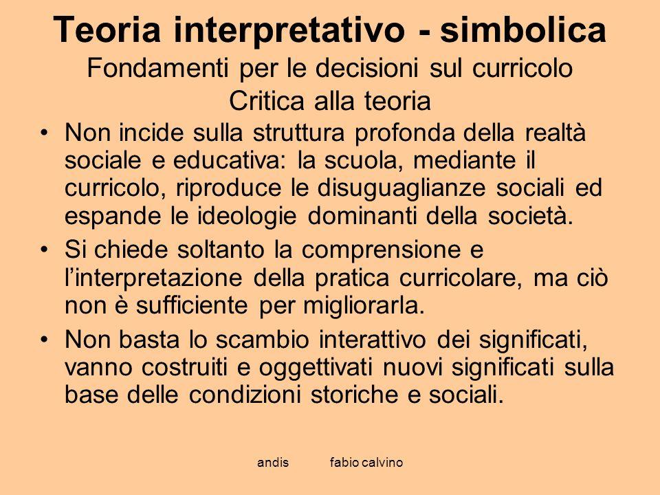 andis fabio calvino Teoria interpretativo - simbolica Fondamenti per le decisioni sul curricolo Critica alla teoria Non incide sulla struttura profond